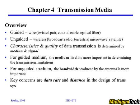 EE 4272Spring, 2003 Chapter 4 Transmission Media Overview Guided – wire (twisted pair, coaxial cable, optical fiber) Unguided – wireless (broadcast radio,