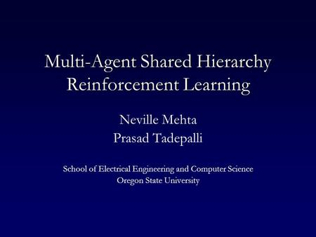 Multi-Agent Shared Hierarchy Reinforcement Learning Neville Mehta Prasad Tadepalli School of Electrical Engineering and Computer Science Oregon State University.