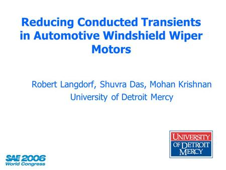 Reducing Conducted Transients in Automotive Windshield Wiper Motors Robert Langdorf, Shuvra Das, Mohan Krishnan University of Detroit Mercy.