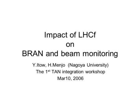 Impact of LHCf on BRAN and beam monitoring Y.Itow, H.Menjo (Nagoya University) The 1 st TAN integration workshop Mar10, 2006.