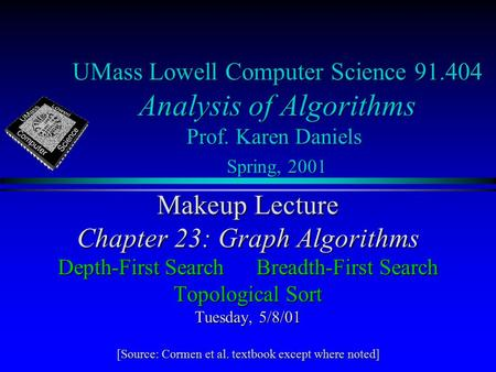 UMass Lowell Computer Science 91.404 Analysis of Algorithms Prof. Karen Daniels Spring, 2001 Makeup Lecture Chapter 23: Graph Algorithms Depth-First SearchBreadth-First.