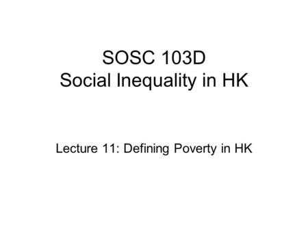 SOSC 103D Social Inequality in HK Lecture 11: Defining Poverty in HK.