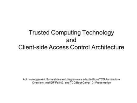 Trusted Computing Technology and Client-side Access Control Architecture Acknowledgement: Some slides and diagrams are adapted from TCG Architecture Overview,