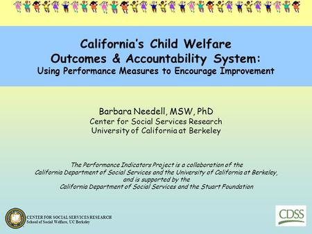 California's Child Welfare Outcomes & Accountability System: Using Performance Measures to Encourage Improvement Barbara Needell, MSW, PhD Center for.