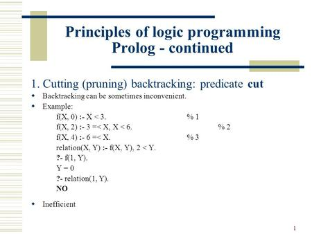 1 Principles of logic programming Prolog - continued 1. Cutting (pruning) backtracking: predicate cut  Backtracking can be sometimes inconvenient.  Example: