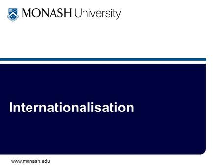 Www.monash.edu Internationalisation. www.monash.edu 2 Old - 1980s: –overseas student recruitment –off-shore campuses & programs –twinning schemes –exchange.