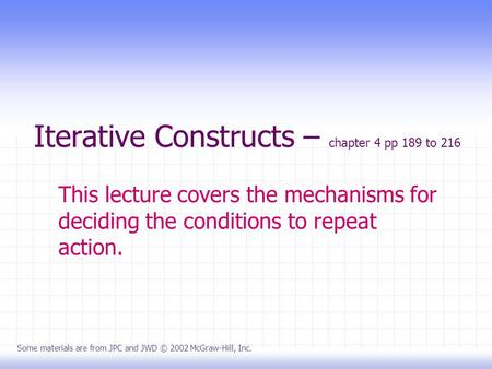 Iterative Constructs – chapter 4 pp 189 to 216 This lecture covers the mechanisms for deciding the conditions to repeat action. Some materials are from.