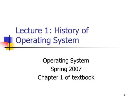 1 Lecture 1: History of Operating System Operating System Spring 2007 Chapter 1 of textbook.