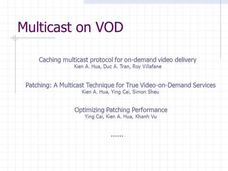 Multicast on VOD Caching multicast protocol for on-demand video delivery Kien A. Hua, Duc A. Tran, Roy Villafane Patching: A Multicast Technique for True.