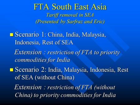 FTA South East Asia Tariff removal in SEA (Presented by Sarfraz and Eric) Scenario 1 : China, India, Malaysia, Indonesia, Rest of SEA Scenario 1 : China,