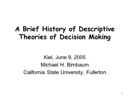 1 A Brief History of Descriptive Theories of Decision Making Kiel, June 9, 2005 Michael H. Birnbaum California State University, Fullerton.