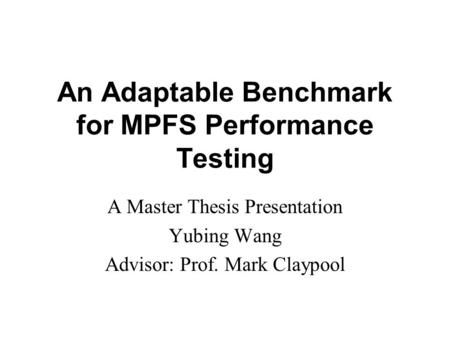 An Adaptable Benchmark for MPFS Performance Testing A Master Thesis Presentation Yubing Wang Advisor: Prof. Mark Claypool.