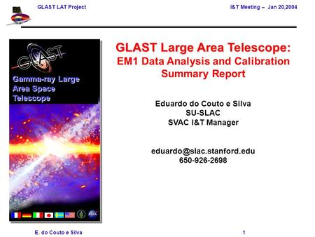 GLAST LAT Project I&T Meeting – Jan 20,2004 E. do Couto e Silva 1 GLAST Large Area Telescope: EM1 Data Analysis and Calibration Summary Report Eduardo.