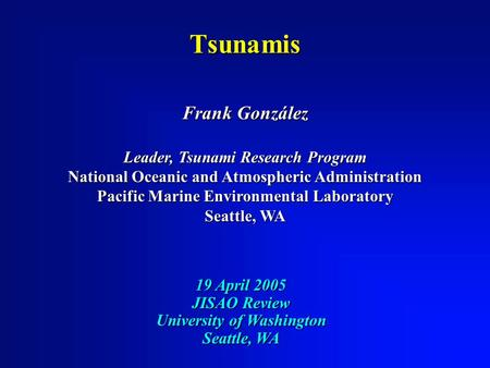 19 April 2005 JISAO Review University of Washington Seattle, WA Frank González Leader, Tsunami Research Program National Oceanic and Atmospheric Administration.