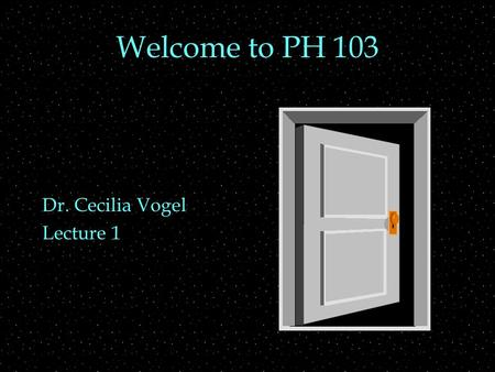 Welcome to PH 103 Dr. Cecilia Vogel Lecture 1. Class structure  Syllabus   oc