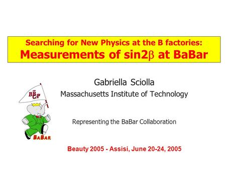Title Gabriella Sciolla Massachusetts Institute of Technology Representing the BaBar Collaboration Beauty 2005 - Assisi, June 20-24, 2005 Searching for.