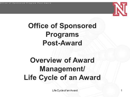 Life Cycle of an Award1 Office of Sponsored Programs Post-Award Overview of Award Management/ Life Cycle of an Award.