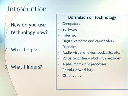 Introduction 1.How do you use technology now? 2.What helps? 3.What hinders? Definition of Technology Computers Software Internet Digital cameras and camcorders.
