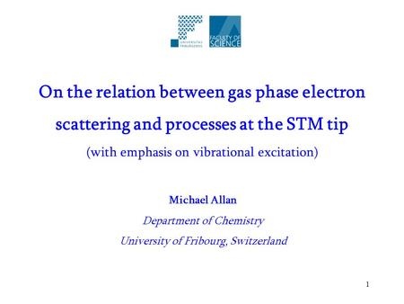 1 On the relation between gas phase electron scattering and processes at the STM tip (with emphasis on vibrational excitation) Michael Allan Department.