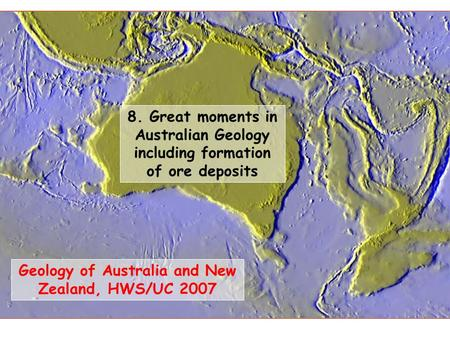 Geology of Australia and New Zealand, HWS/UC 2007 8. Great moments in Australian Geology including formation of ore deposits.