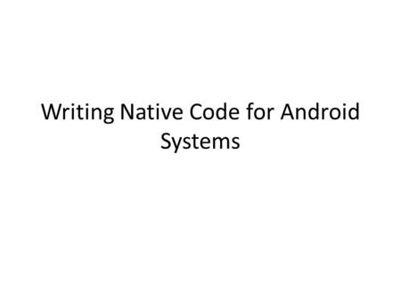 Writing Native Code for Android Systems. Why ndk There exist large c++ code libraries – E.g., Audio and video compression, e.g., Ogg Vorbis, The LAME.