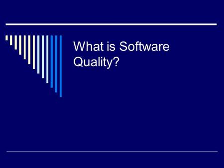"What is Software Quality?. Popular View of Quality  Quality is an intangible trait.  ""I know it when I see it.""  I.e., it is interpreted in different."