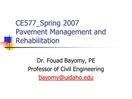 CE577_Spring 2007 Pavement Management and Rehabilitation Dr. Fouad Bayomy, PE Professor of Civil Engineering