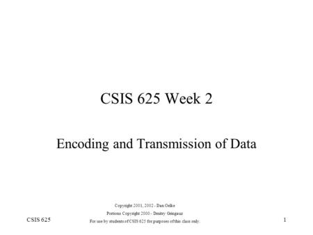 CSIS 6251 CSIS 625 Week 2 Encoding and Transmission of Data Copyright 2001, 2002 - Dan Oelke Portions Copyright 2000 - Dmitry Gringauz For use by students.