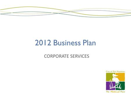 2012 Business Plan CORPORATE SERVICES. 2011 Successes – Legislative Services From the 2011 Business Plan Actions: Reviewed 300+ old bylaws (Risk Management)