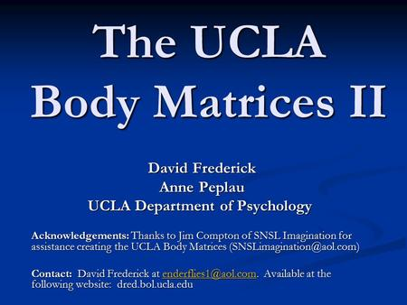 The UCLA Body Matrices II David Frederick Anne Peplau UCLA Department of Psychology UCLA Department of Psychology Acknowledgements: Thanks to Jim Compton.