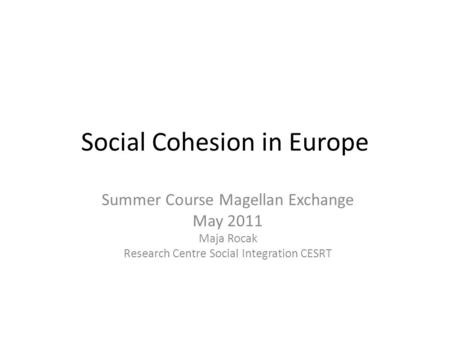 Social Cohesion in Europe Summer Course Magellan Exchange May 2011 Maja Rocak Research Centre Social Integration CESRT.