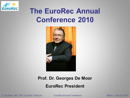 G. De Moor, MD, PhD, EuroRec, Belgium EuroRec Annual Conference Tallinn - June 18, 2010 The EuroRec Annual Conference 2010 Prof. Dr. Georges De Moor EuroRec.