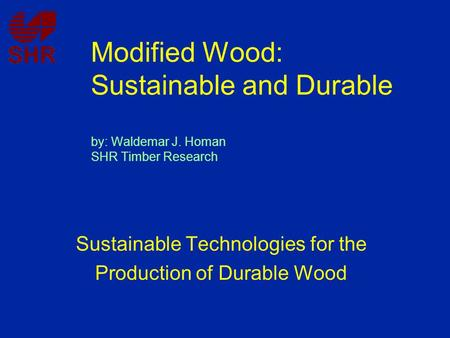 Modified Wood: Sustainable and Durable by: Waldemar J. Homan SHR Timber Research Sustainable Technologies for the Production of Durable Wood.
