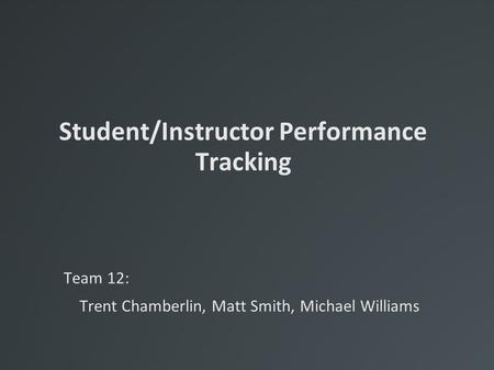 Student/Instructor Performance Tracking Team 12: Trent Chamberlin, Matt Smith, Michael Williams.