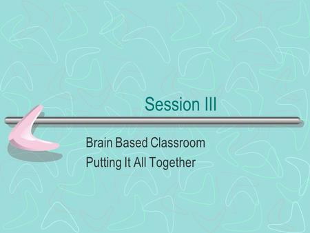 Session III Brain Based Classroom Putting It All Together.