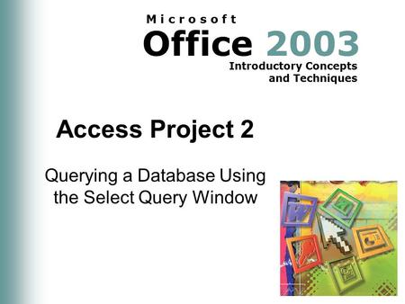 Office 2003 Introductory Concepts and Techniques M i c r o s o f t Access Project 2 Querying a Database Using the Select Query Window.