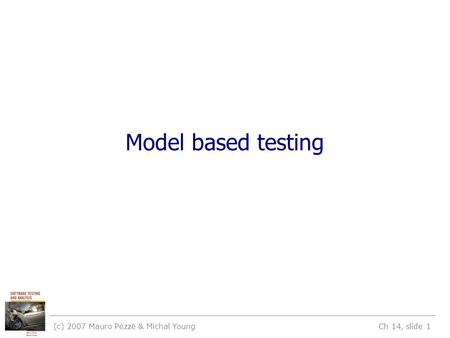 (c) 2007 Mauro Pezzè & Michal Young Ch 14, slide 1 Model based testing.