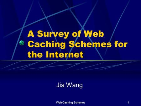 Web Caching Schemes1 A Survey of Web Caching Schemes for the Internet Jia Wang.