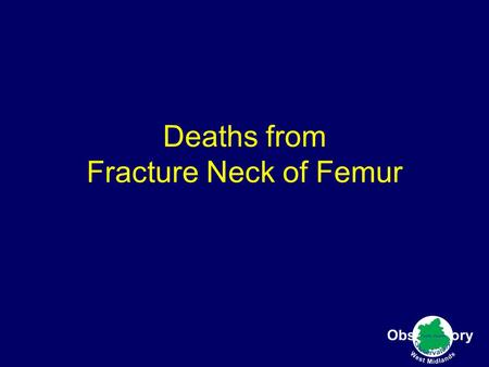 Deaths from Fracture Neck of Femur. Age standardised Death rate Fracture of Femur age 65-84 2003-2005.