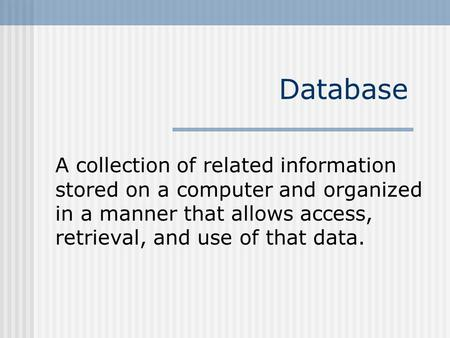 Database A collection of related information stored on a computer and organized in a manner that allows access, retrieval, and use of that data.