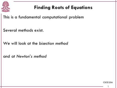 CSCE 206 1 Finding Roots of Equations This is a fundamental computational problem Several methods exist. We will look at the bisection method and at Newton's.
