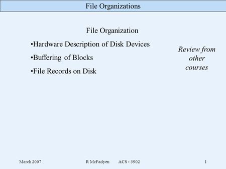File Organizations March 2007R McFadyen ACS - 39021 File Organization Hardware Description of Disk Devices Buffering of Blocks File Records on Disk Review.