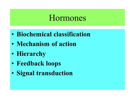 Hormones Biochemical classification Mechanism of action Hierarchy Feedback loops Signal transduction.