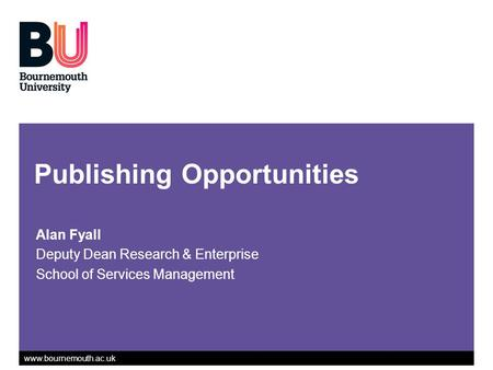 Www.bournemouth.ac.uk Publishing Opportunities Alan Fyall Deputy Dean Research & Enterprise School of Services Management.