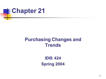 1 Chapter 21 Purchasing Changes and Trends IDIS 424 Spring 2004.