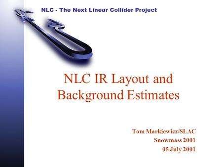 NLC - The Next Linear Collider Project NLC IR Layout and Background Estimates Tom Markiewicz/SLAC Snowmass 2001 05 July 2001.