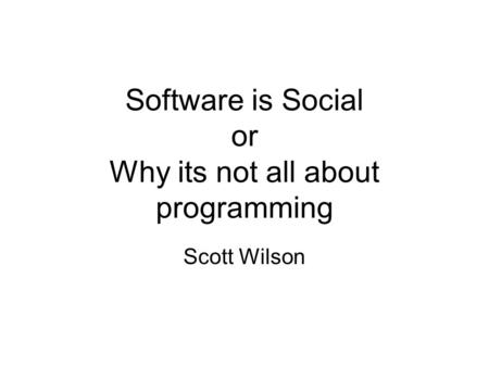 Software is Social or Why its not all about programming Scott Wilson.