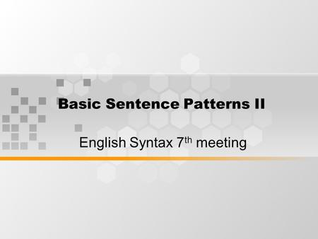 Basic Sentence Patterns II English Syntax 7 th meeting.