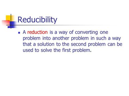 Reducibility A reduction is a way of converting one problem into another problem in such a way that a solution to the second problem can be used to solve.