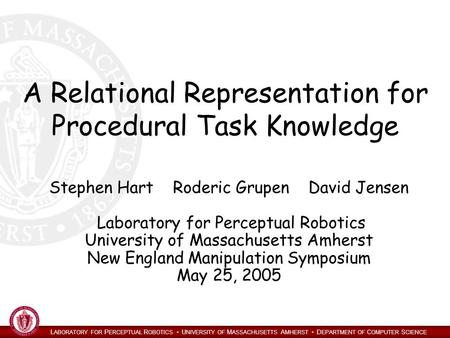 L ABORATORY FOR P ERCEPTUAL R OBOTICS U NIVERSITY OF M ASSACHUSETTS A MHERST D EPARTMENT OF C OMPUTER S CIENCE A Relational Representation for Procedural.